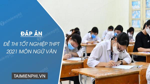 �áp án đ� thi môn Văn tốt nghiệp THPT năm 2021